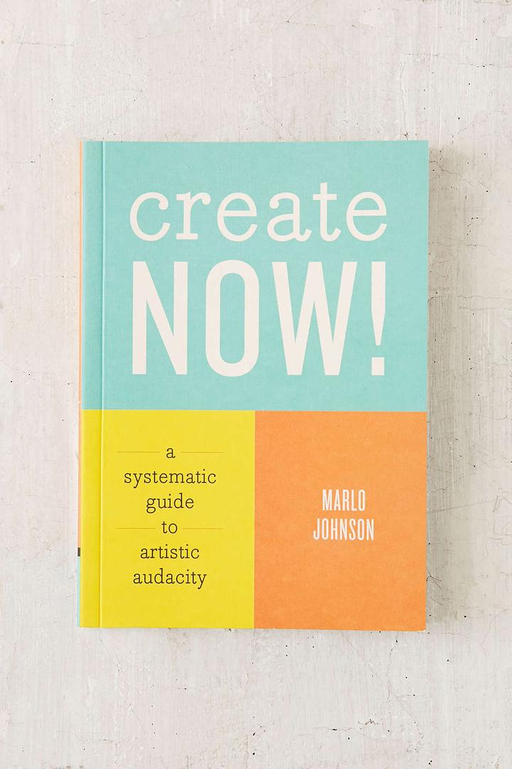 Create Now!: A Systematic Guide To Artistic Audacity